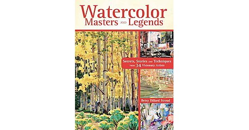 Watercolor Masters and Legends : Secrets, Stories and Techniques from 34 Visionary Artists (Hardcover) - image 1 of 1
