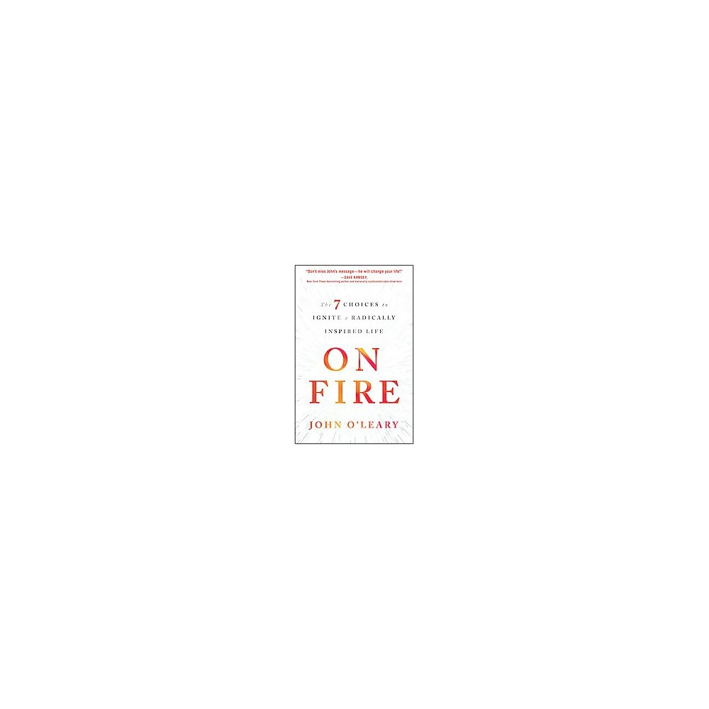 On Fire : The 7 Choices to Ignite a Radically Inspired Life (Hardcover) (John O'Leary)