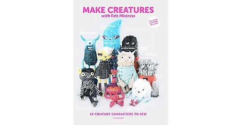 Make Creatures With Felt Mistress : 12 Couture Characters to Sew (Paperback) (Louise Evans) - image 1 of 1