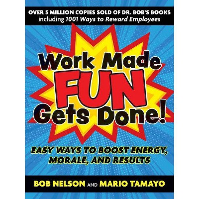 Work Made Fun Gets Done! - by  Bob Nelson & Mario Tamayo (Paperback)