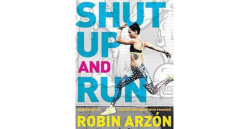 Shut Up and Run : How to Get Up, Lace Up, and Sweat with Swagger (Paperback) (Robin Arzon) - image 1 of 1
