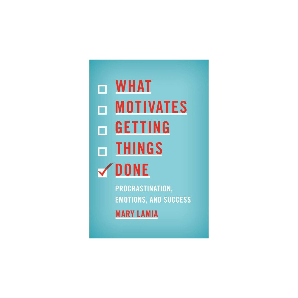 What Motivates Getting Things Done : Procrastination, Emotions, and Success - by Mary Lamia (Paperback)