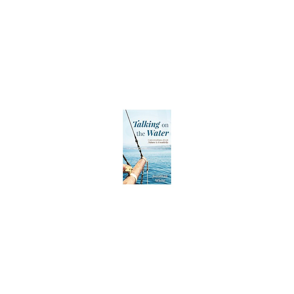 Talking on the Water : Conversations About Nature and Creativity (Paperback) (Jonathan White)