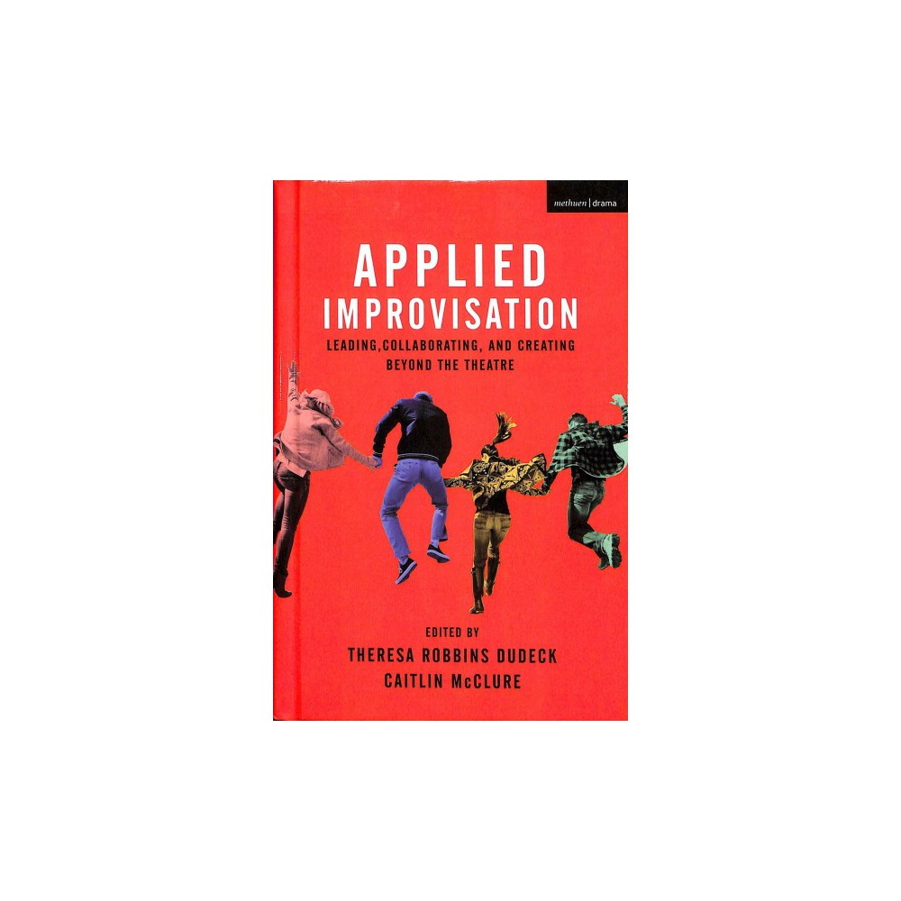 Applied Improvisation : Leading, Collaborating, and Creating Beyond the Theatre - (Hardcover)