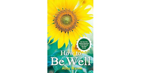How to Be Well : Use Your Own Natural Resources to Get Well and Stay Well for Life (Paperback) (Abby - image 1 of 1