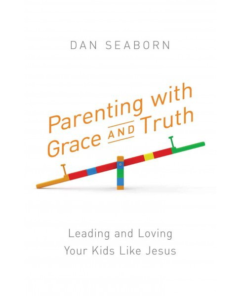 Parenting with Grace and Truth : Leading and Loving Your Kids Like Jesus (Paperback) (Dan Seaborn) - image 1 of 1