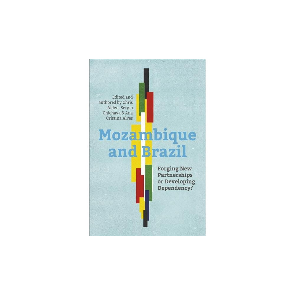 Mozambique and Brazil : Forging New Partnerships or Developing Dependency? - (Paperback)