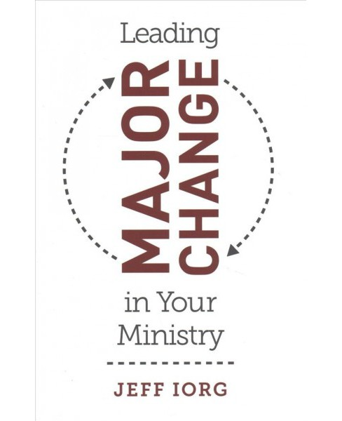 Leading Major Change in Your Ministry -  by Jeff Iorg (Paperback) - image 1 of 1