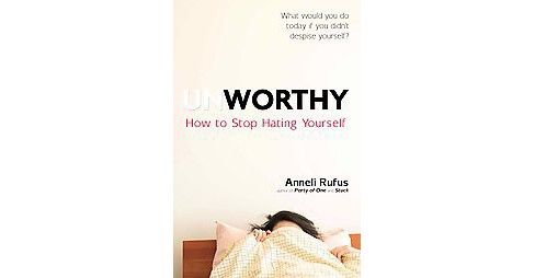 Unworthy : How to Stop Hating Yourself (Paperback) (Anneli Rufus) - image 1 of 1