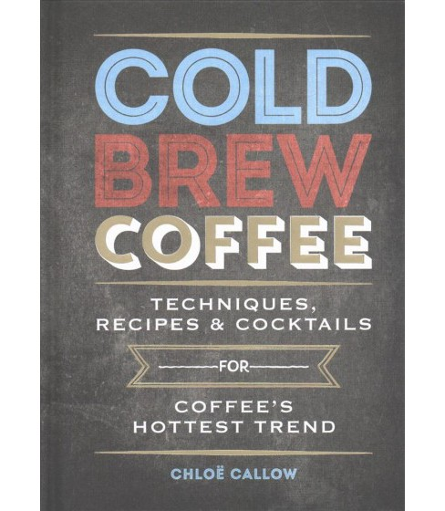 Cold Brew Coffee : Techniques, Recipes & Cocktails (Hardcover) (Chloe Callow) - image 1 of 1