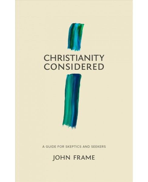 Christianity Considered : A Guide for Skeptics and Seekers -  by John M. Frame (Paperback) - image 1 of 1