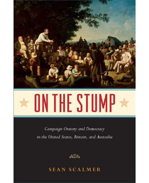 On the Stump : Campaign Oratory and Democracy in the United States, Britain, and Australia - (Hardcover) - image 1 of 1