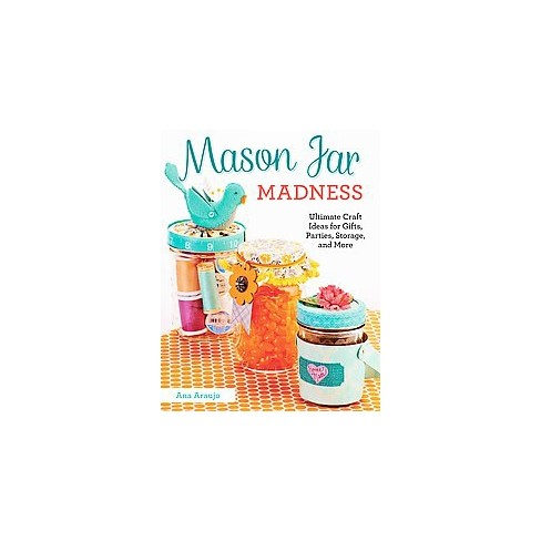 Mason Jar Madness Ultimate Craft Ideas For Gifts Parties Storage