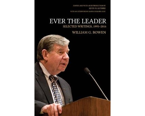 Ever the Leader : Selected Writings, 1995-2016 -  by William G. Bowen (Hardcover) - image 1 of 1
