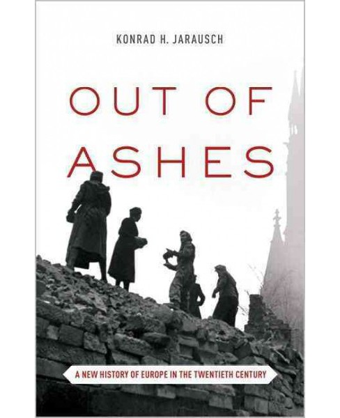 Out of Ashes : A New History of Europe in the Twentieth Century - Reprint by Konrad H. Jarausch - image 1 of 1