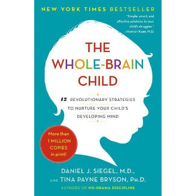The Whole-Brain Child - by Daniel J Siegel & Tina Payne Bryson (Paperback)