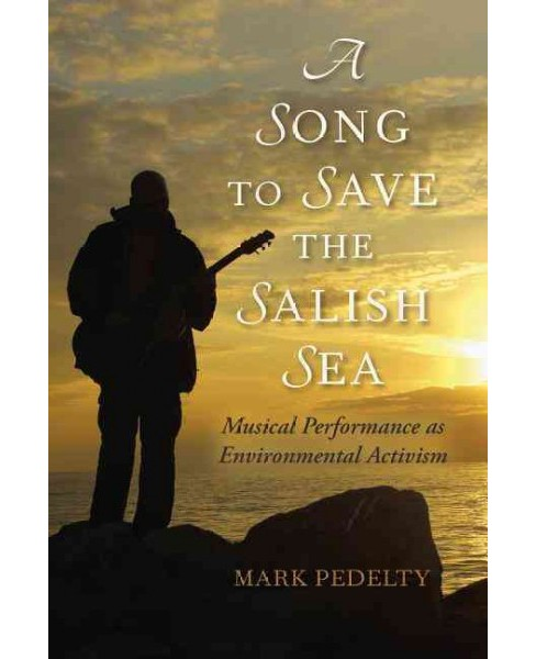 Song to Save the Salish Sea : Musical Performance As Environmental Activism (Hardcover) (Mark Pedelty) - image 1 of 1