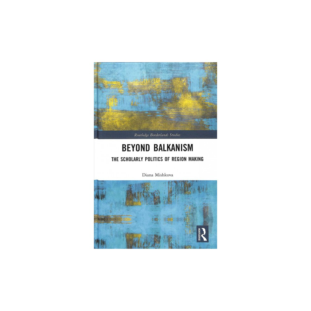 Beyond Balkanism : The Scholarly Politics of Region Making - by Diana Mishkova (Hardcover)