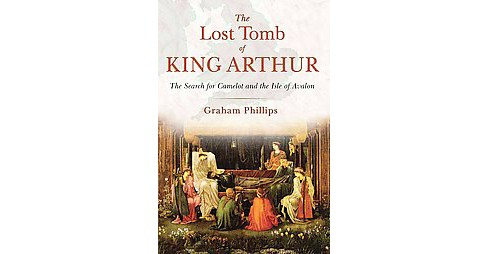 Lost Tomb of King Arthur : The Search for Camelot and the Isle of Avalon (Paperback) (Graham Phillips) - image 1 of 1