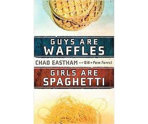 Guys Are Waffles, Girls Are Spaghetti (Paperback) (Chad Eastham & Bill Farrel & Pam Farrel) - image 1 of 1