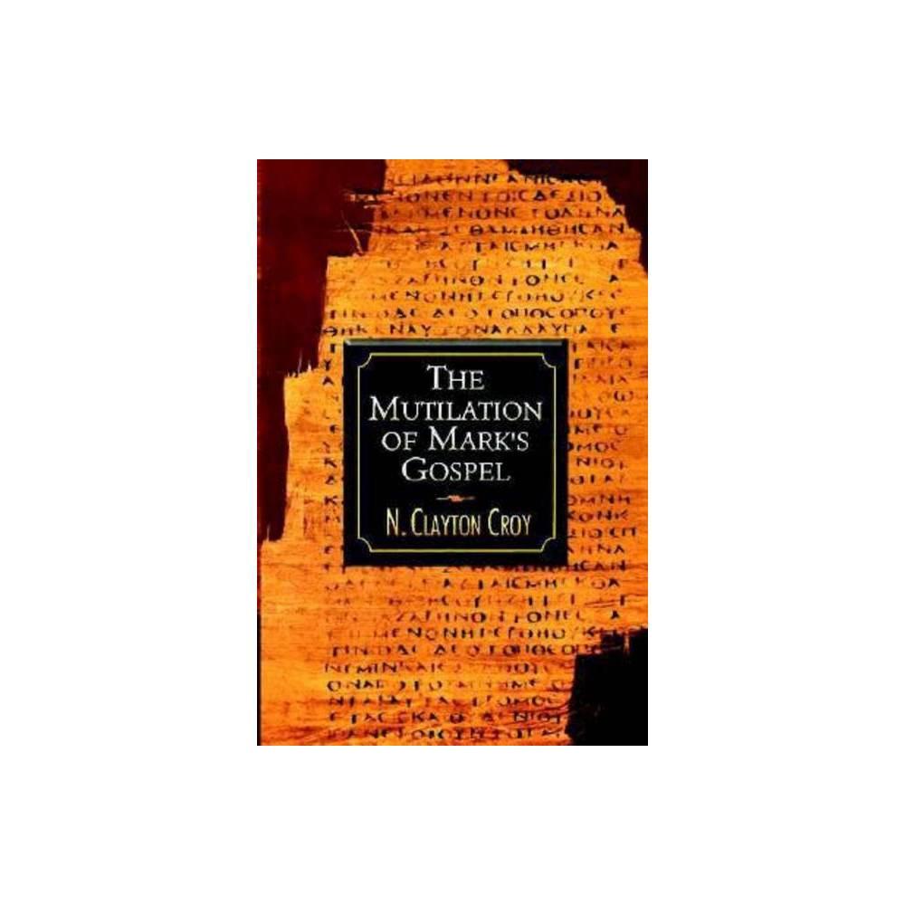 The Mutilation Of Mark S Gospel By N Clayton Croy Paperback