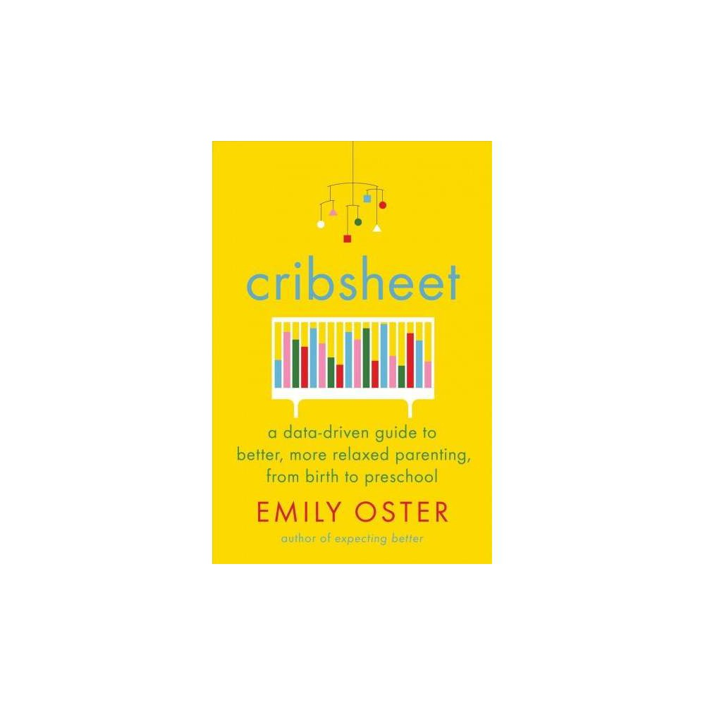 Cribsheet : A Data-Driven Guide to Better, More Relaxed Parenting, from Birth to Preschool - (Hardcover)