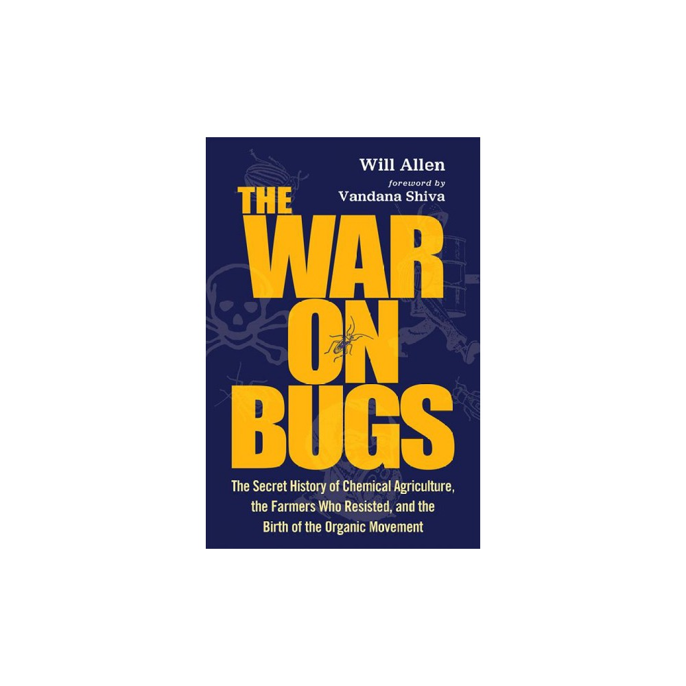 War on Bugs : The Secret History of Agricultural Chemicals, the Farmers Who Resisted, and the Birth of