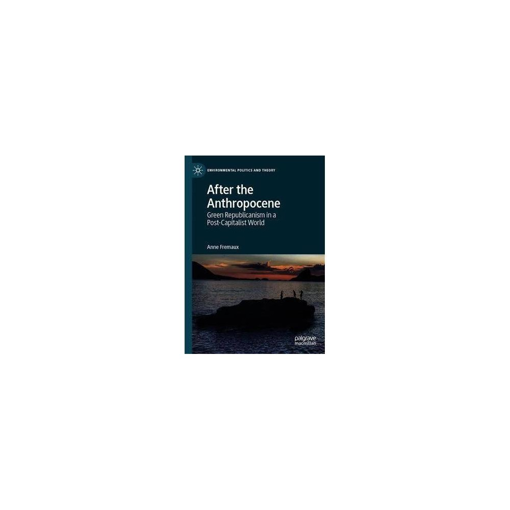 After the Anthropocene : Green Republicanism in a Post-capitalist World - by Anne Fremaux (Hardcover)