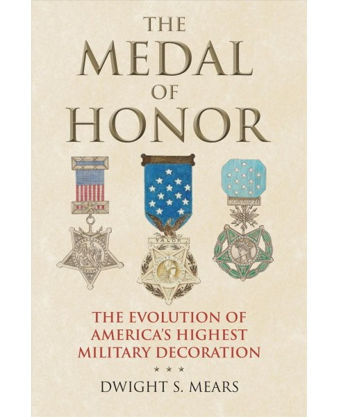 Medal of Honor : The Evolution of America's Highest Military Decoration - by Dwight S. Mears (Hardcover)  - image 1 of 1