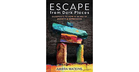 Escape from Dark Places : Guideposts to Hope in an Age of Anxiety & Depression (Paperback) (Ambra - image 1 of 1