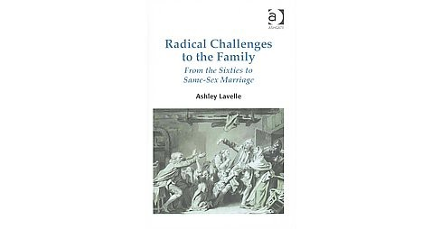 Radical Challenges to the Family : From the Sixties to Same-Sex Marriage (Hardcover) (Ashley Lavelle) - image 1 of 1