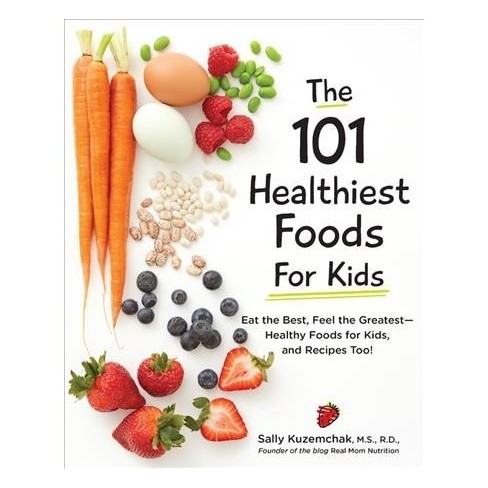 101 Healthiest Foods for Kids : Eat the Best, Feel the Greatest? Fit on