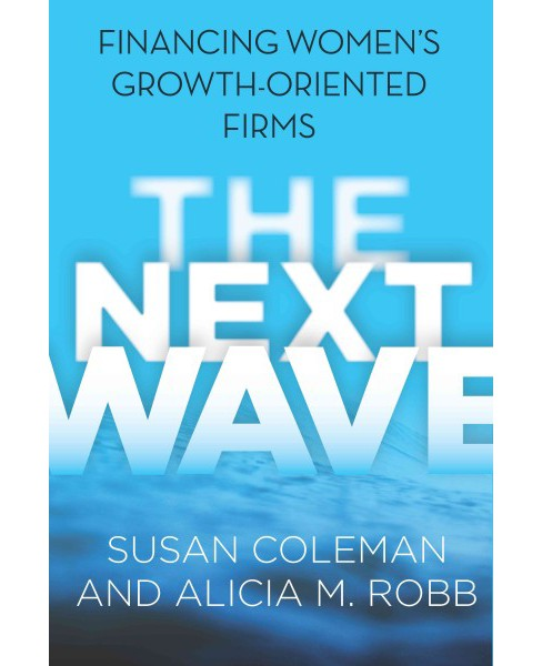 Next Wave : Financing Women's Growth-Oriented Firms (Paperback) (Susan Coleman & Alicia M. Robb) - image 1 of 1