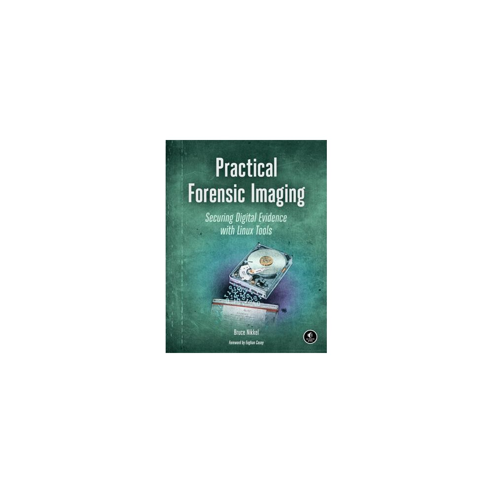 Practical Forensic Imaging : Securing Digital Evidence With Linux Tools (Paperback) (Bruce Nikkel)