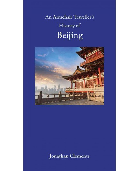 Armchair Traveller's History of Beijing (Hardcover) (Jonathan Clements) - image 1 of 1