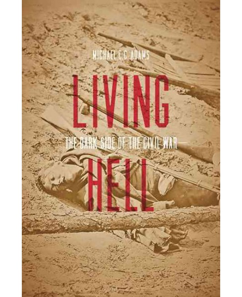 Living Hell : The Dark Side of the Civil War (Reprint) (Paperback) (Michael C. C. Adams) - image 1 of 1