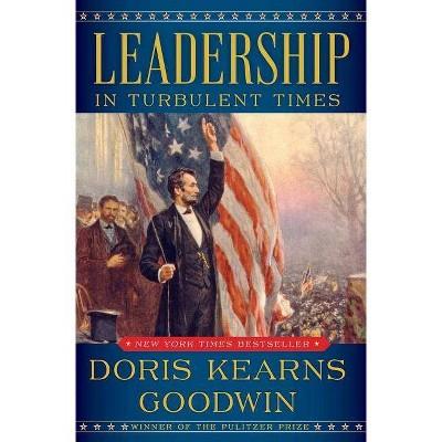 Leadership : In Turbulent Times -  by Doris Kearns Goodwin (Hardcover)