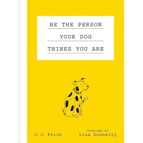 Be the Person Your Dog Thinks You Are -  by C. J.  Frick (Hardcover) - image 1 of 1