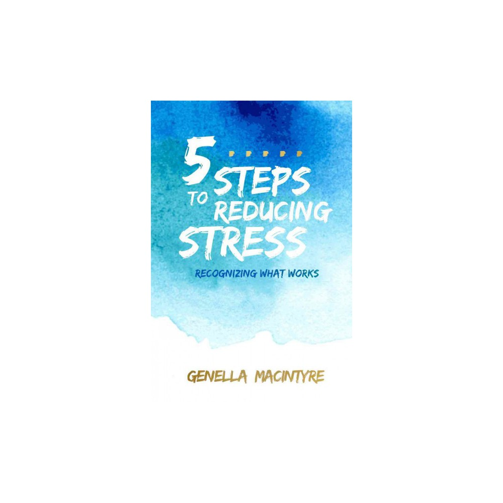 5 Steps to Reducing Stress : Recognizing What Works (Paperback) (Genella Macintyre)