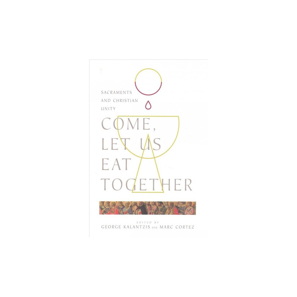Come, Let Us Eat Together : Sacraments and Christian Unity - (Paperback)