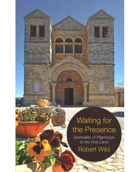 Waiting for the Presence : Spirituality of Pilgrimage to the Holy Land -  by Robert Wild (Paperback) - image 1 of 1