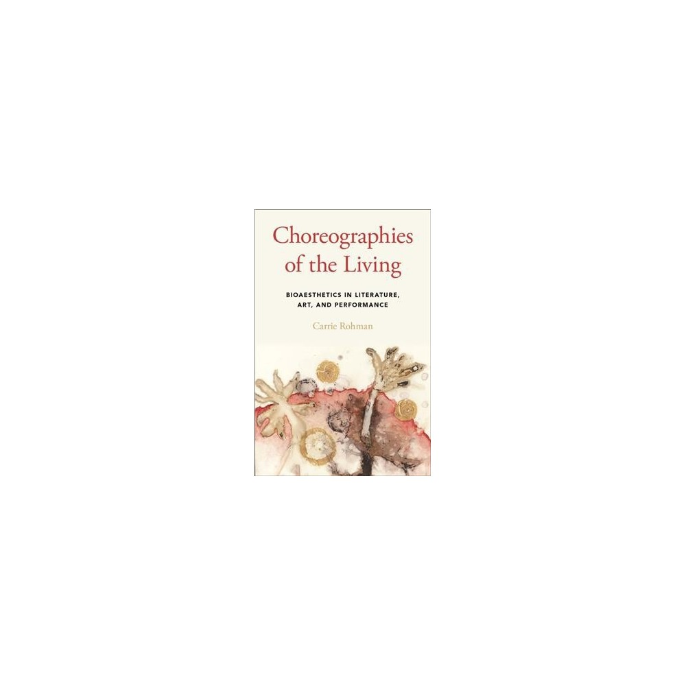 Choreographies of the Living : Bioaesthetics in Literature, Art, and Performance - (Hardcover)