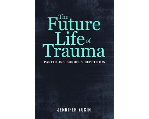 Future Life of Trauma : Partitions, Borders, Repetition (Paperback) (Jennifer Yusin) - image 1 of 1