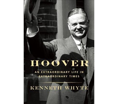 Hoover : An Extraordinary Life in Extraordinary Times -  by Kenneth Whyte (Hardcover) - image 1 of 1
