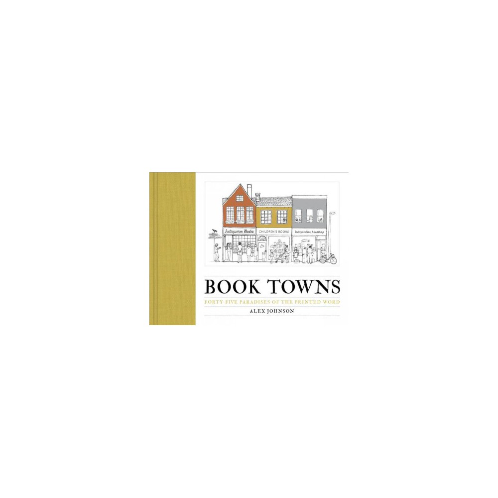 Book Towns : Forty-Five Paradises of the Printed Word - by Alex Johnson (Hardcover)