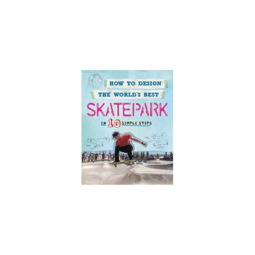 How to Design the World's Best Skatepark : In 10 Simple Steps - by Paul Mason (Hardcover)