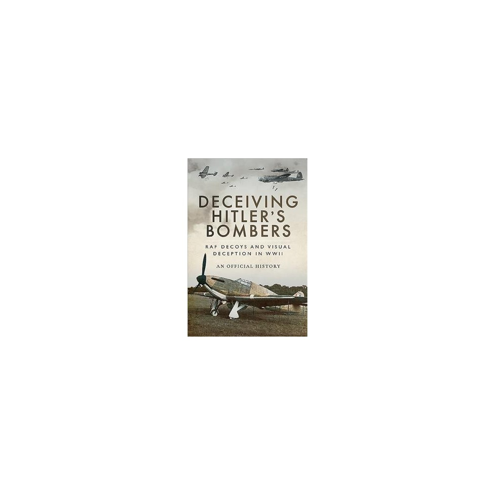Deceiving Hitler's Bombers : Raf Decoys and Visual Deception in Wwii - (Hardcover)