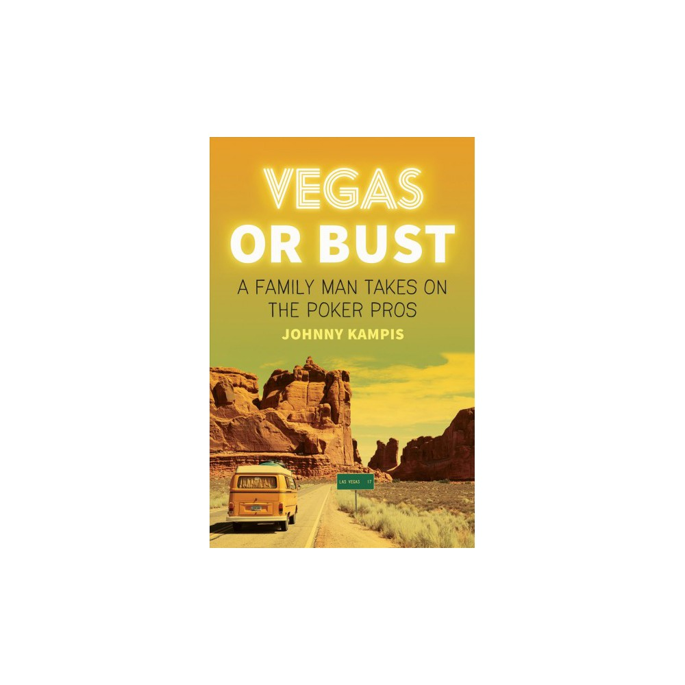 Vegas or Bust : A Family Man Takes on the Poker Pros - by Johnny Kampis (Paperback)