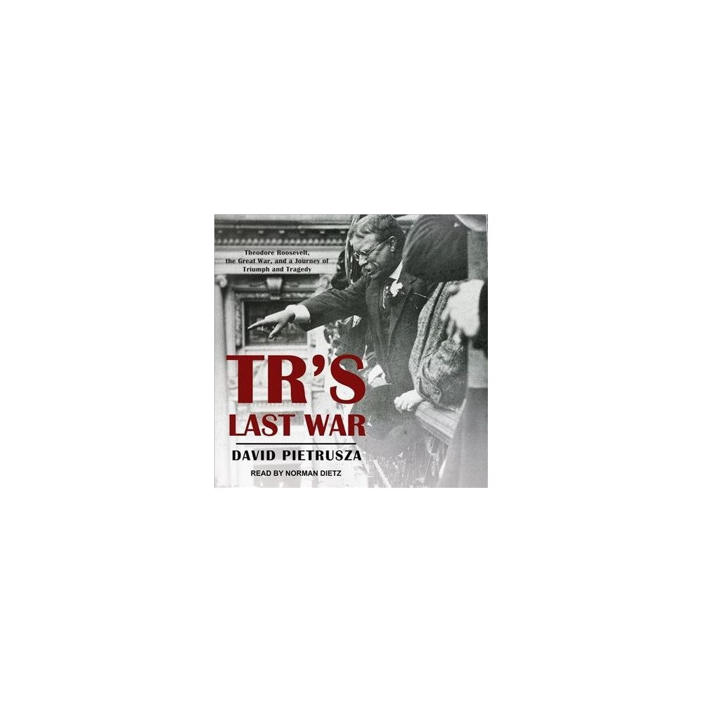 TR's Last War : Theodore Roosevelt, the Great War, and a Journey of Triumph and Tragedy - Unabridged