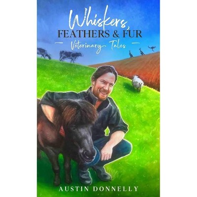 Whiskers, Feathers and Fur - by  Austin Donnelly (Paperback)